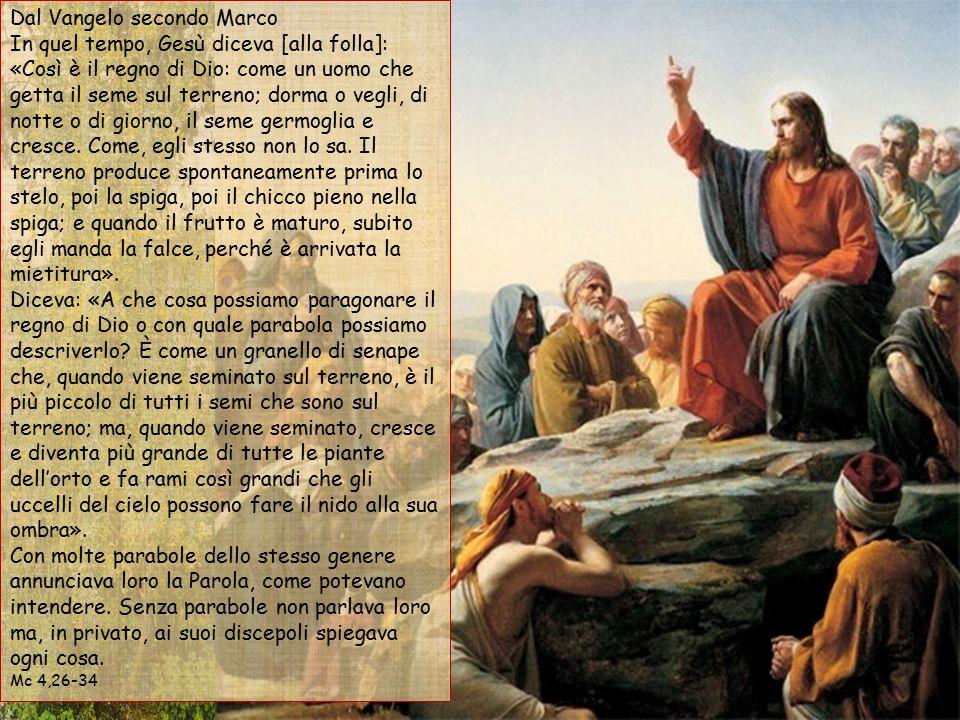 Dal Vangelo secondo Marco In quel tempo, Gesù diceva [alla folla]: «Così è il regno di Dio: come un uomo che getta il seme sul terreno; dorma o vegli, di notte o di giorno, il seme germoglia e cresce. Come, egli stesso non lo sa. Il terreno produce spontaneamente prima lo stelo, poi la spiga, poi il chicco pieno nella spiga; e quando il frutto è maturo, subito egli manda la falce, perché è arrivata la mietitura». Diceva: «A che cosa possiamo paragonare il regno di Dio o con quale parabola possiamo descriverlo È come un granello di senape che, quando viene seminato sul terreno, è il più piccolo di tutti i semi che sono sul terreno; ma, quando viene seminato, cresce e diventa più grande di tutte le piante dell'orto e fa rami così grandi che gli uccelli del cielo possono fare il nido alla sua ombra». Con molte parabole dello stesso genere annunciava loro la Parola, come potevano intendere. Senza parabole non parlava loro ma, in privato, ai suoi discepoli spiegava ogni cosa.